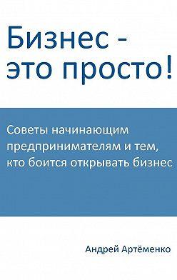 Андрей Артёменко - Бизнес – это просто!