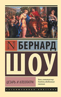 Бернард Шоу - Цезарь и Клеопатра (сборник)