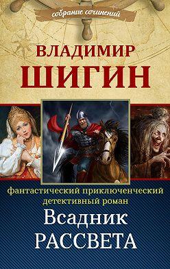 Владимир Шигин - Всадник рассвета (Собрание сочинений)