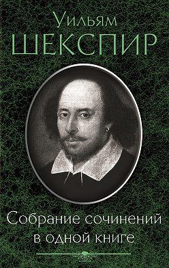 Уильям Шекспир - Собрание сочинений в одной книге (сборник)