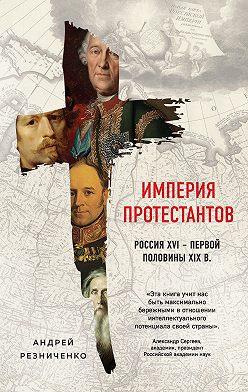 Андрей Резниченко - Империя протестантов. Россия XVI – первой половины XIX в.