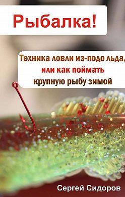 Сергей Сидоров - Техника ловли из-подо льда, или Как поймать крупную рыбу зимой