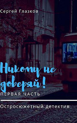 Сергей Глазков - Никому недоверяй! Остросюжетный детектив. Первая часть
