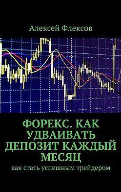 Алексей Флексов - Форекс. Как удваивать депозит каждый месяц. Как стать успешным трейдером