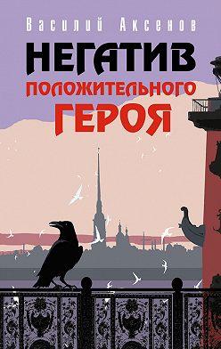 Василий Аксенов - Негатив положительного героя (сборник)