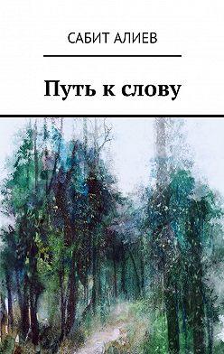 Сабит Алиев - Путь к слову