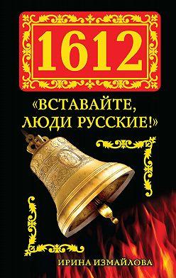 Ирина Измайлова - 1612. «Вставайте, люди Русские!»