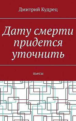 Дмитрий Кудрец - Дату смерти придется уточнить. Пьесы