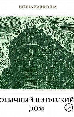 Ирина Калитина - Обычный питерский дом