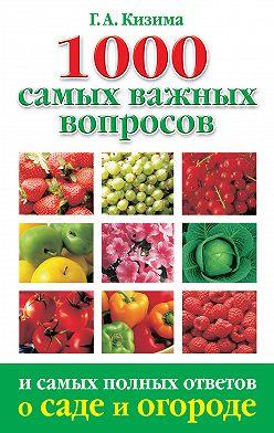Галина Кизима - 1000 самых важных вопросов и самых полных ответов о саде и огороде