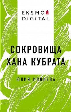 Юлия Ивлиева - Сокровища хана Кубрата