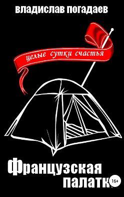 Владислав Погадаев - Французская палатка, или Целые сутки счастья