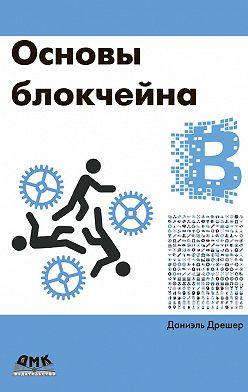 Даниэль Дрешер - Основы блокчейна: вводный курс для начинающих в 25 небольших главах