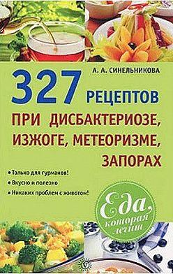 А. Синельникова - 327 рецептов при дисбактериозе, изжоге, метеоризме, запорах