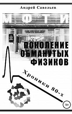 Андрей Савельев - Поколение обманутых физиков. Хроники 80-х