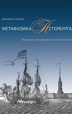 Дмитрий Спивак - Метафизика Петербурга. Историко-культурологические очерки