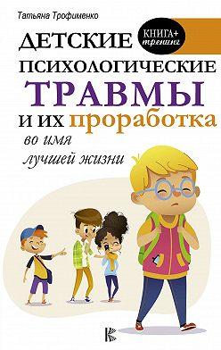 Татьяна Трофименко - Детские психологические травмы и их проработка во имя лучшей жизни