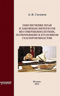Александр Глушков - Обеспечение прав и законных интересов несовершеннолетних потерпевших в уголовном судопроизводстве