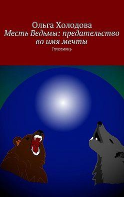 Ольга Холодова - Месть Ведьмы: предательство во имя мечты. Глухомань