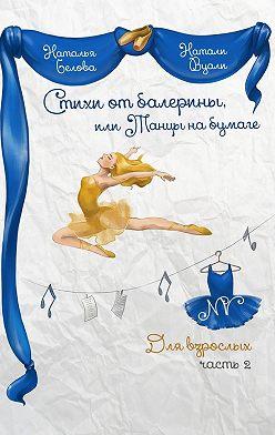 Натали (Наталья) Вуали (Белова) - Стихи от балерины, или Танцы на бумаге. Для взрослых. Часть 2