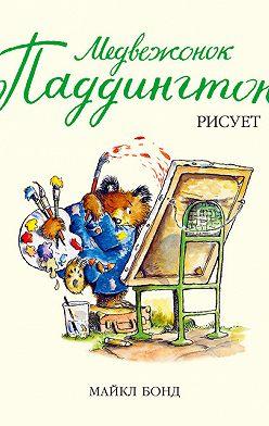 Майкл Бонд - Медвежонок Паддингтон рисует