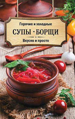 Неустановленный автор - Горячие и холодные супы, борщи. Вкусно и просто