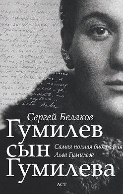 Сергей Беляков - Гумилев сын Гумилева