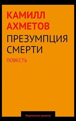 Камилл Ахметов - Презумпция смерти