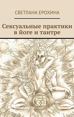 Светлана Ерохина - Сексуальные практики вйоге итантре
