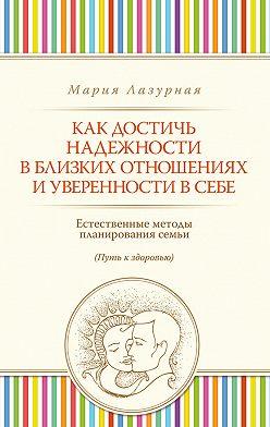 Мария Лазурная - Как достичь надежности в близких отношениях и уверенности в себе