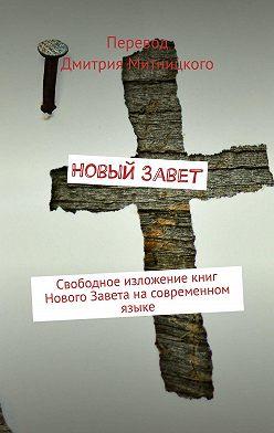 Дмитрий Митницкий - Новый Завет. Свободное изложениекниг Нового Завета насовременном языке