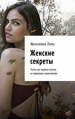 Ярослава Лим - Женские секреты. Чего не нужно знать и говорить мужчинам