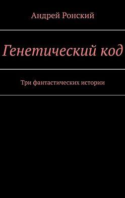 Андрей Ронский - Генетическийкод. Три фантастических истории