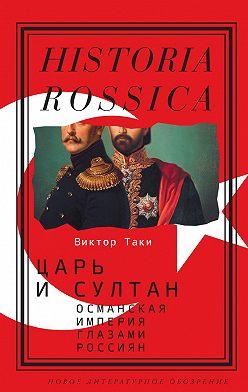 Виктор Таки - Царь и султан: Османская империя глазами россиян