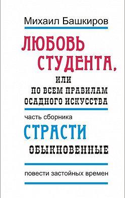 Михаил Башкиров - Любовь студента, или По всем правилам осадного искусства