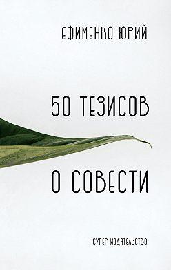 Юрий Ефименко - 50 тезисов о совести