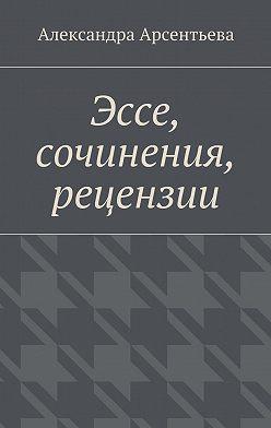 Александра Арсентьева - Эссе, сочинения, рецензии