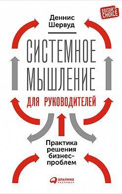 Деннис Шервуд - Системное мышление для руководителей: Практика решения бизнес-проблем