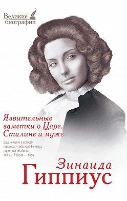 Зинаида Гиппиус - Язвительные заметки о Царе, Сталине и Муже