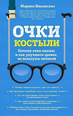 Марина Ильинская - Очки-костыли. Почему очки опасны и как улучшить зрение, не пользуясь оптикой
