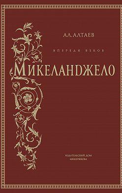 Ал. Алтаев - Впереди веков. Микеланджело