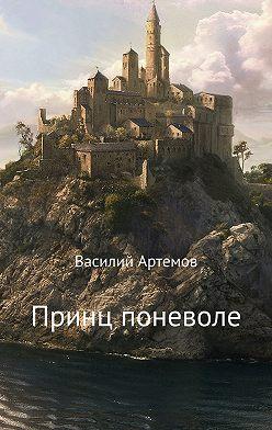 Василий Артёмов - Принц поневоле