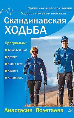 Анастасия Полетаева - Скандинавская ходьба. Привычка здоровой жизни