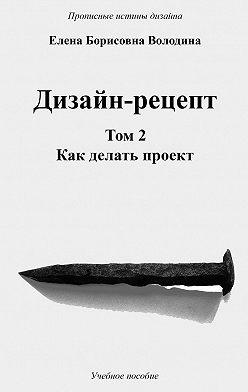 Елена Володина - Дизайн-рецепт. Том2. Как делать проект