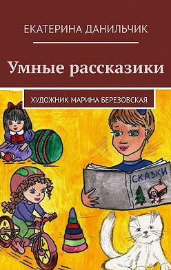 Екатерина Данильчик - Умные рассказики