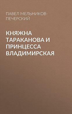Павел Мельников-Печерский - Княжна Тараканова и принцесса Владимирская