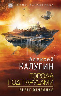 Алексей Калугин - Города под парусами. Берег отчаянья