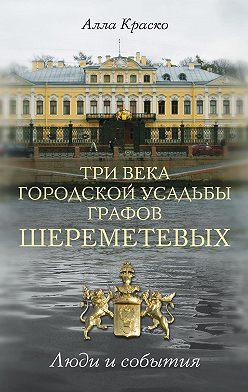 Алла Краско - Три века городской усадьбы графов Шереметевых. Люди и события