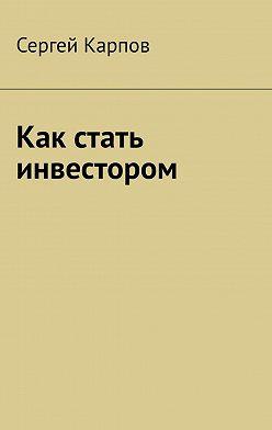Сергей Карпов - Как стать инвестором
