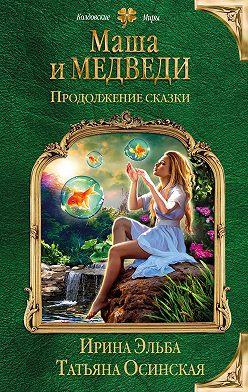 Ирина Эльба - Маша и МЕДВЕДИ. Продолжение сказки